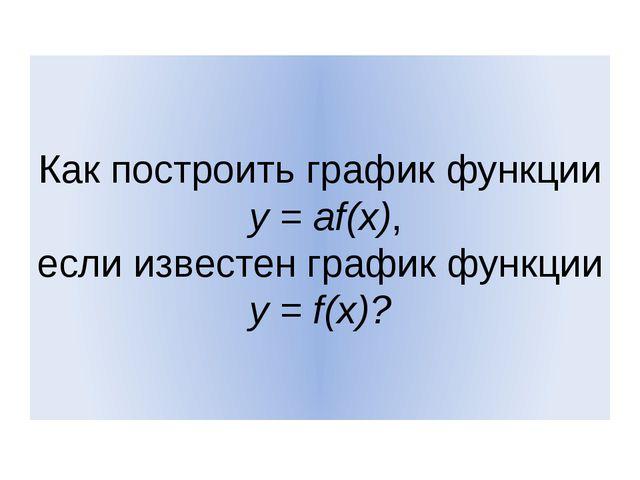 Как построить график функции y = af(x), если известен график функции y = f(x)?
