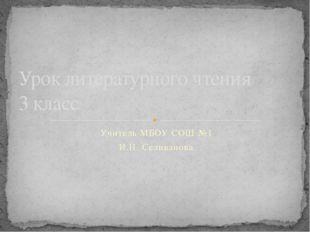 Учитель МБОУ СОШ №1 И.Н. Селиванова Урок литературного чтения 3 класс