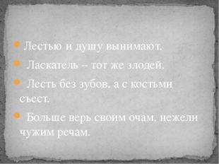 Лестью и душу вынимают. Ласкатель – тот же злодей. Лесть без зубов, а с кость
