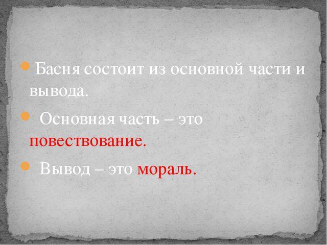 Басня состоит из основной части и вывода. Основная часть – это повествование....