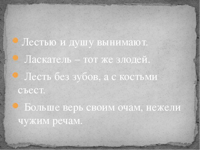 Лестью и душу вынимают. Ласкатель – тот же злодей. Лесть без зубов, а с кость...