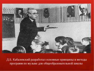 Д.Б. Кабалевский разработал основные принципы и методы программ по музыке для