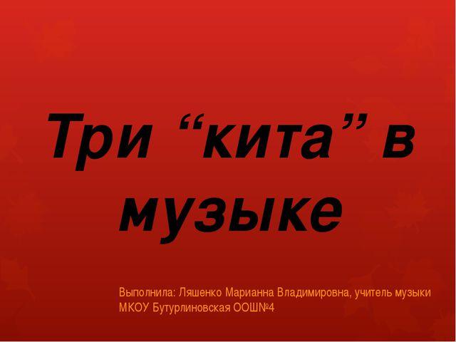 """Три """"кита"""" в музыке Выполнила: Ляшенко Марианна Владимировна, учитель музыки..."""