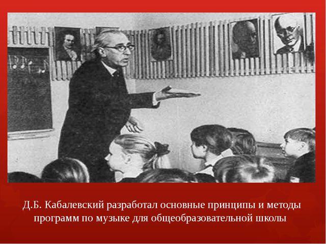 Д.Б. Кабалевский разработал основные принципы и методы программ по музыке для...