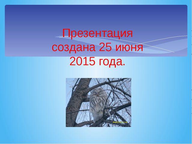 Презентация создана 25 июня 2015 года.