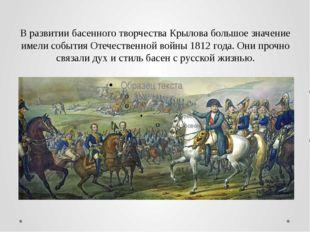 В развитии басенного творчества Крылова большое значение имели события Отечес