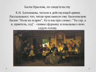 Басни Крылова, по свидетельству К.Н. Батюшкова, читали в действующей армии. Р