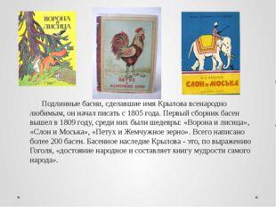 Подлинные басни, сделавшие имя Крылова всенародно любимым, он начал писать с