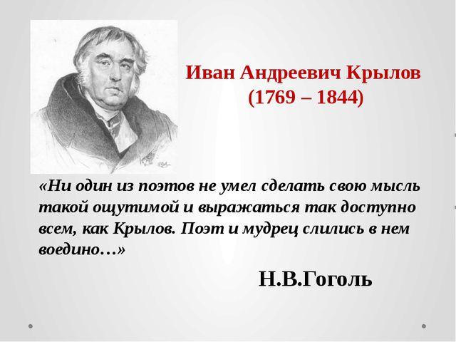 Иван Андреевич Крылов (1769 – 1844) «Ни один из поэтов не умел сделать свою м...