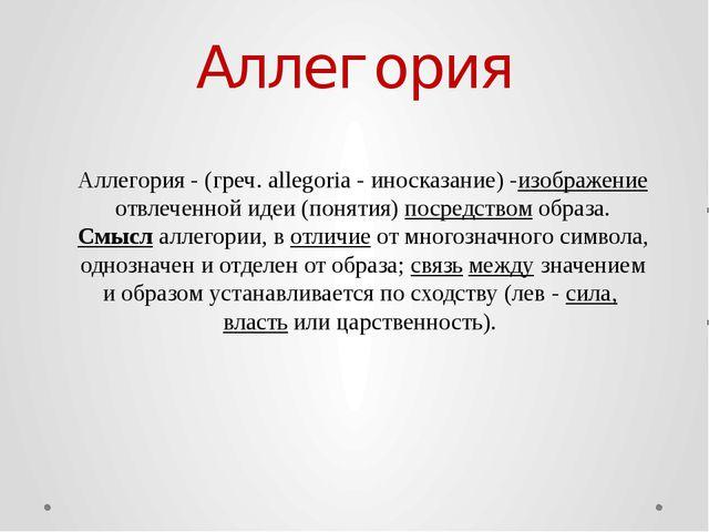 Аллегория Аллегория - (греч. allegoria - иносказание) -изображениеотвлеченно...