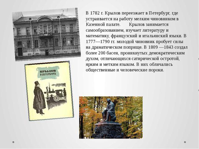 В 1782 г. Крылов переезжает в Петербург, где устраивается на работу мелким чи...