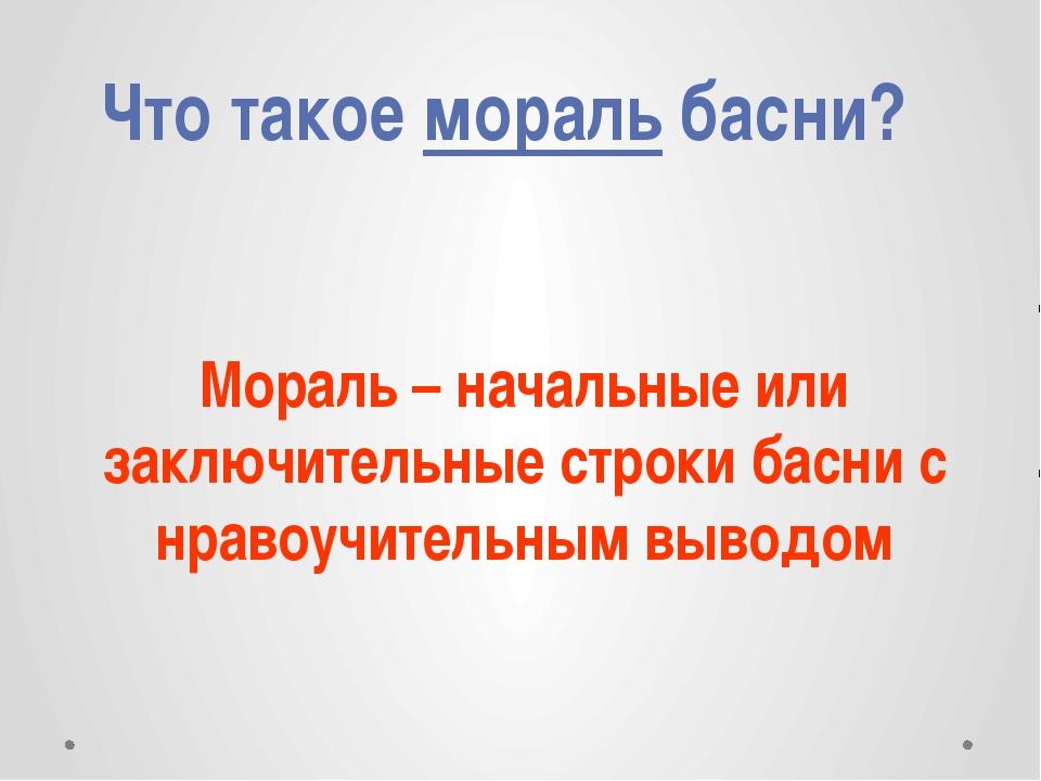 Что такое мораль басни? Мораль – начальные или заключительные строки басни с...