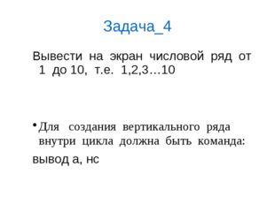 Задача_4 Вывести  на  экран  числовой  ряд  от 1  до 10,  т.е.  1,2,3…10  Д