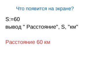 Что появится на экране? S:=60 вывод '' Расстояние'', S, ''км'' Расстояние