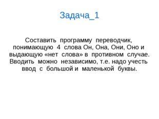 Задача_1 Составить  программу  переводчик,  понимающую  4  слова Он, Она, Он