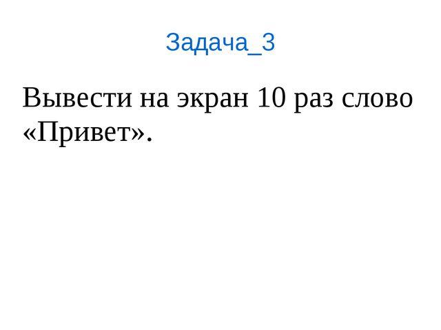 Задача_3 Вывести на экран 10 раз слово «Привет».