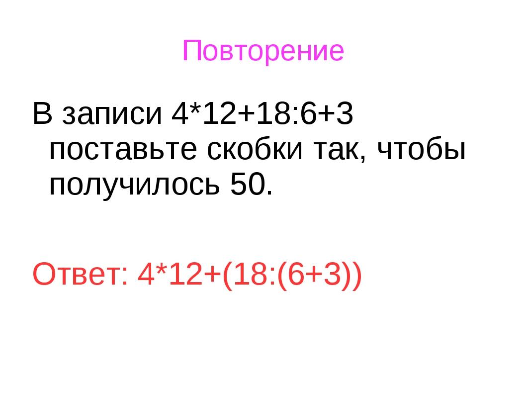 Повторение В записи 4*12+18:6+3 поставьте скобки так, чтобы получилось 50....