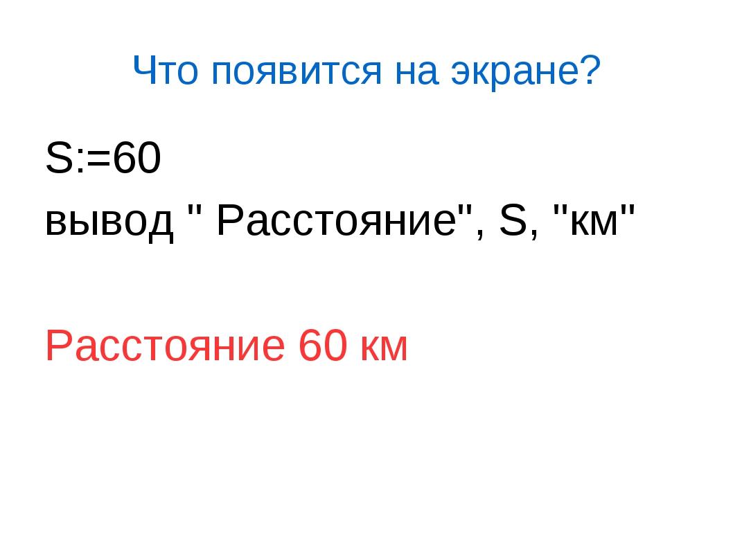 Что появится на экране? S:=60 вывод '' Расстояние'', S, ''км'' Расстояние...