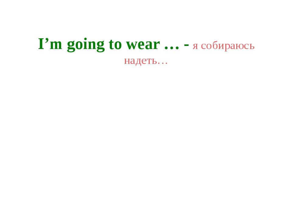 I'm going to wear … - я собираюсь надеть…