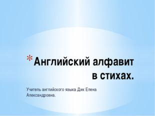 Учитель английского языка Дик Елена Александровна. Английский алфавит в стихах.