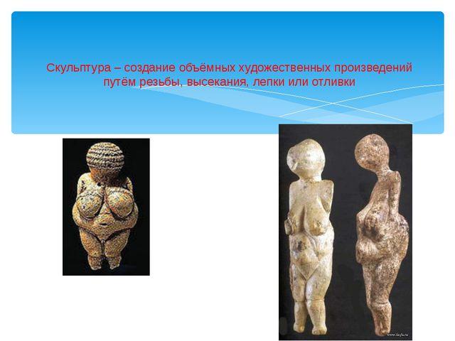 Скульптура – создание объёмных художественных произведений путём резьбы, выс...