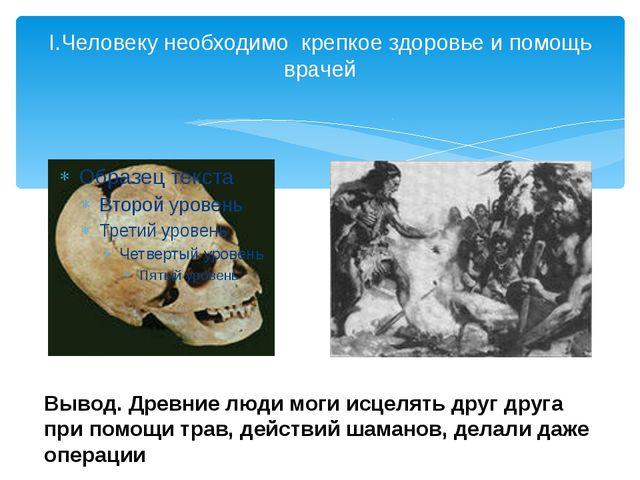 I.Человеку необходимо крепкое здоровье и помощь врачей Вывод. Древние люди мо...