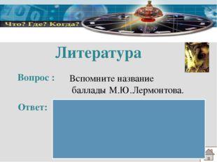 Литература Вопрос : Ответ: Вспомните название баллады М.Ю.Лермонтова. «Бороди