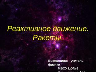 Реактивное движение. Ракеты. Выполнила: учитель физики МБОУ ЦО№8 Кулиненк