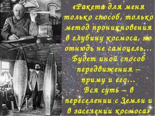 «Ракета для меня только способ, только метод проникновения в глубину космоса,