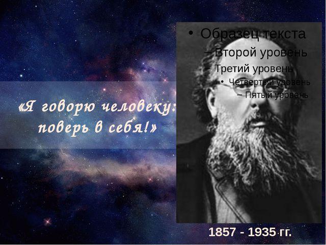«Я говорю человеку: поверь в себя!» 1857 - 1935 гг.