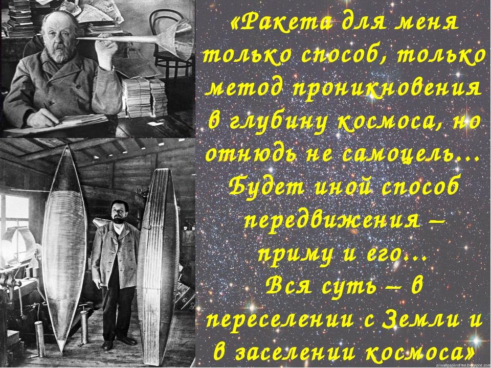 «Ракета для меня только способ, только метод проникновения в глубину космоса,...