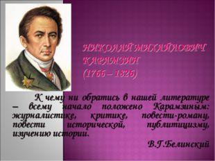 К чему ни обратись в нашей литературе – всему начало положено Карамзиным: жу