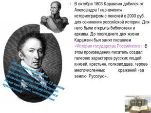 В октябре 1803 Карамзин добился от Александра I назначения историографом с пе
