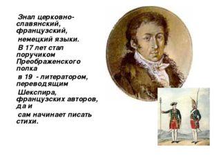 Знал церковно-славянский, французский, немецкий языки. В 17 лет стал поручик