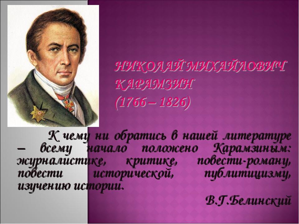 К чему ни обратись в нашей литературе – всему начало положено Карамзиным: жу...