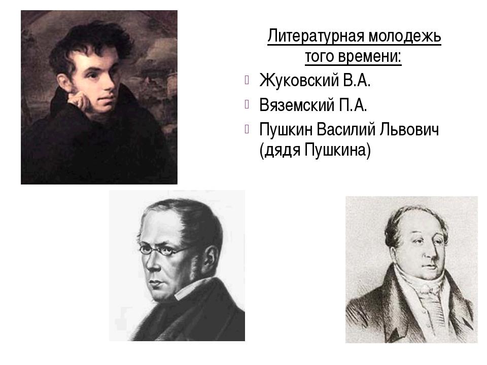 Литературная молодежь того времени: Жуковский В.А. Вяземский П.А. Пушкин Вас...