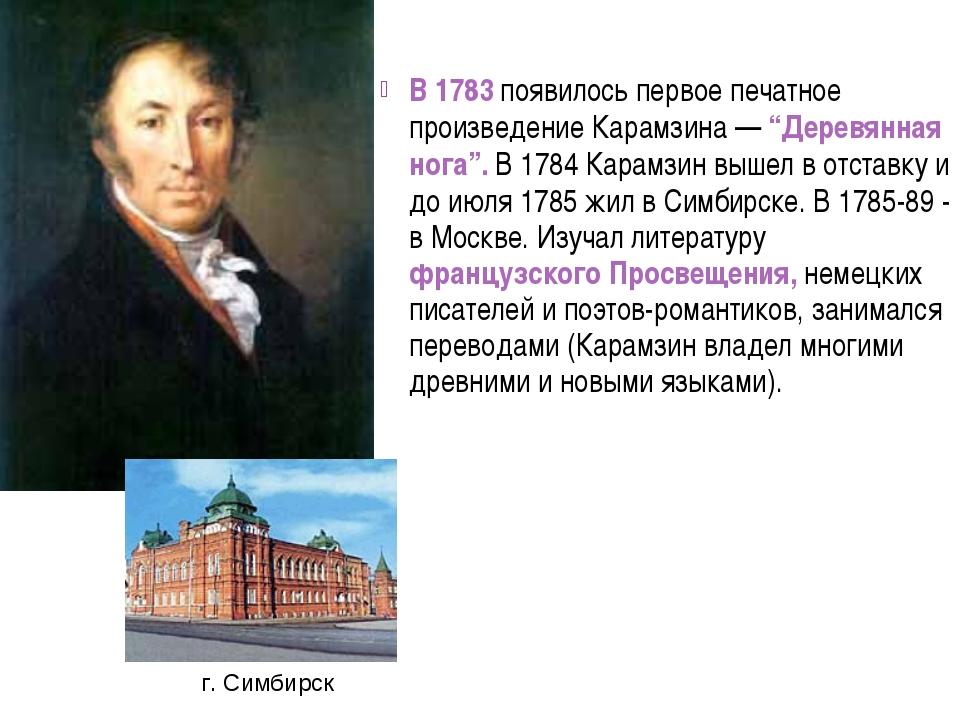 """В 1783 появилось первое печатное произведение Карамзина — """"Деревянная нога""""...."""