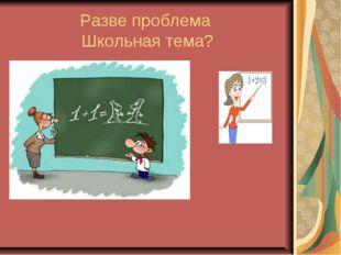 Разве проблема Школьная тема?