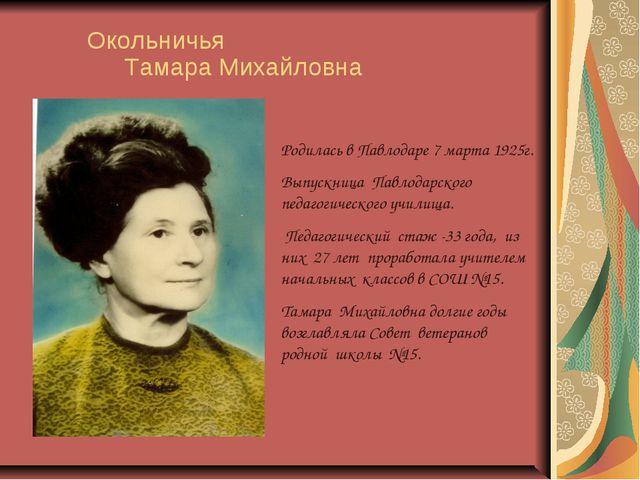 Окольничья Тамара Михайловна Родилась в Павлодаре 7 марта 1925г. Выпускница...