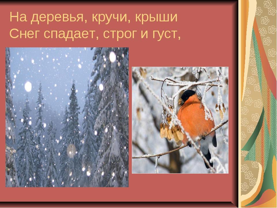 На деревья, кручи, крыши Снег спадает, строг и густ,