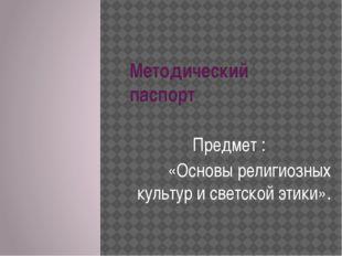 Методический паспорт Предмет : «Основы религиозных культур и светской этики».