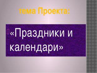 тема Проекта: «Праздники и календари»