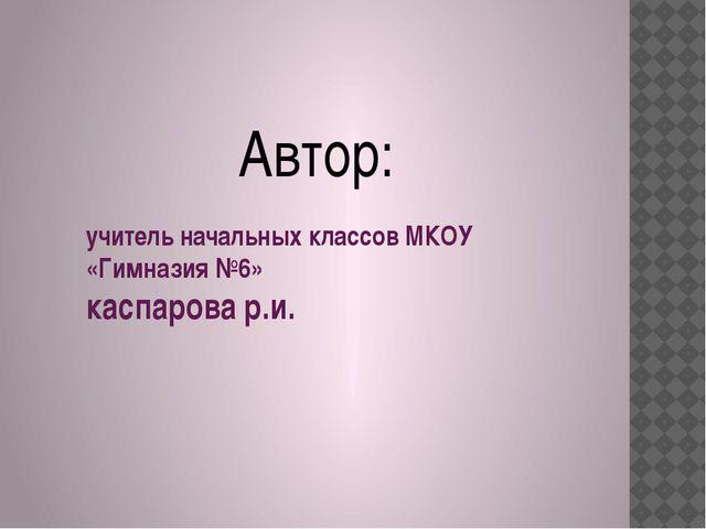 учитель начальных классов МКОУ «Гимназия №6» каспарова р.и. Автор: