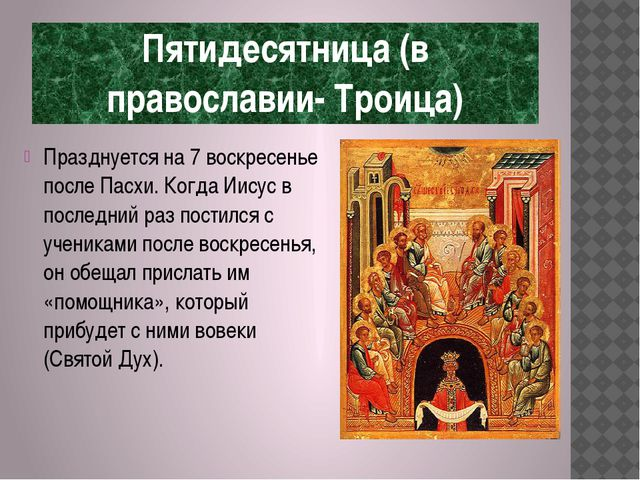 Пятидесятница (в православии- Троица) Празднуется на 7 воскресенье после Пасх...