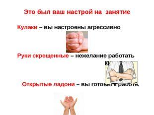 Это был ваш настрой на занятие Кулаки – вы настроены агрессивно Руки скрещенн