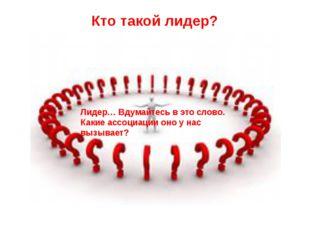 Кто такой лидер? Лидер… Вдумайтесь в это слово. Какие ассоциации оно у нас вы