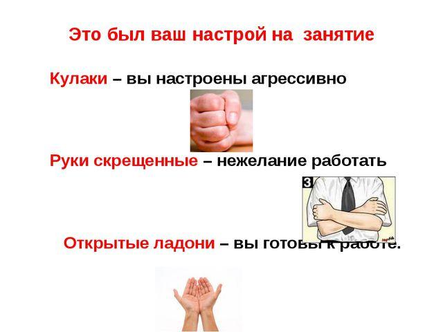 Это был ваш настрой на занятие Кулаки – вы настроены агрессивно Руки скрещенн...
