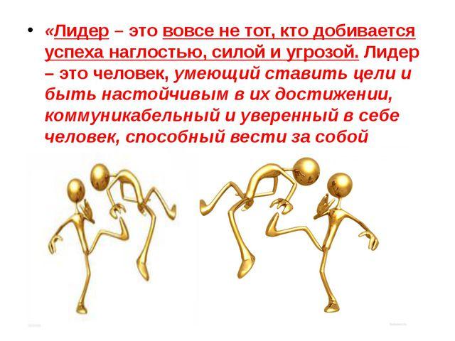 «Лидер– это вовсе не тот, кто добивается успеха наглостью, силой и угрозой....