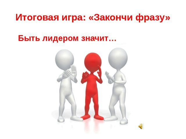 Итоговая игра: «Закончи фразу» Быть лидером значит…