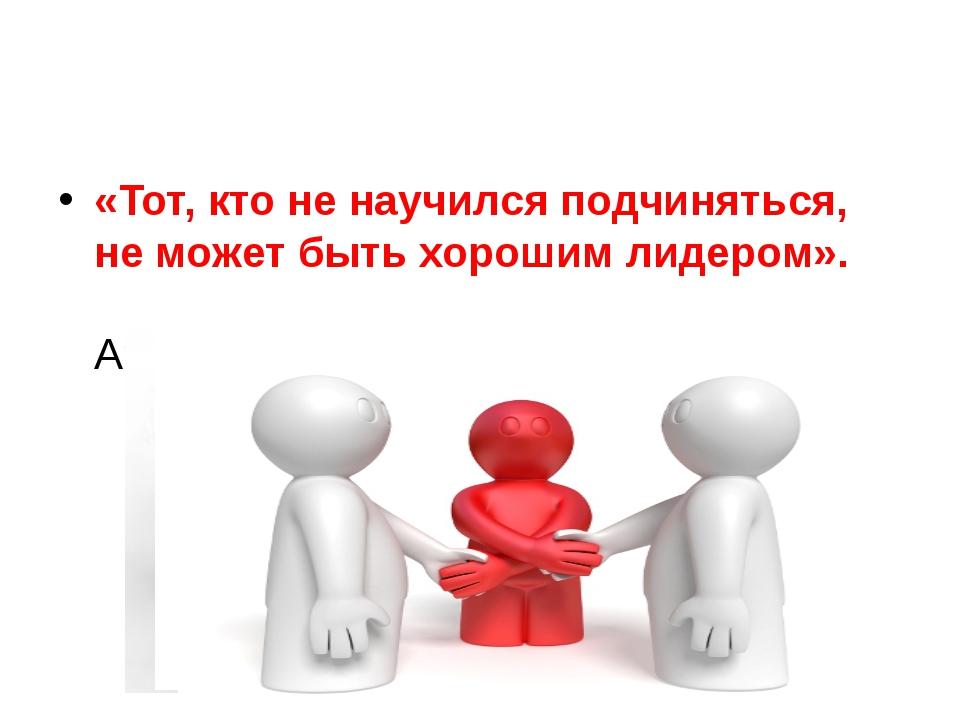 «Тот, кто не научился подчиняться, не может быть хорошим лидером». Аристотель